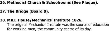 36. Methodist Church & Schoolrooms (See Plaque).  37. The Bridge (Board 8).  38. MILE House/Mechanics' Institute 1826.       The original Mechanics' Institute was the source of education       for working men, the community centre of its day.